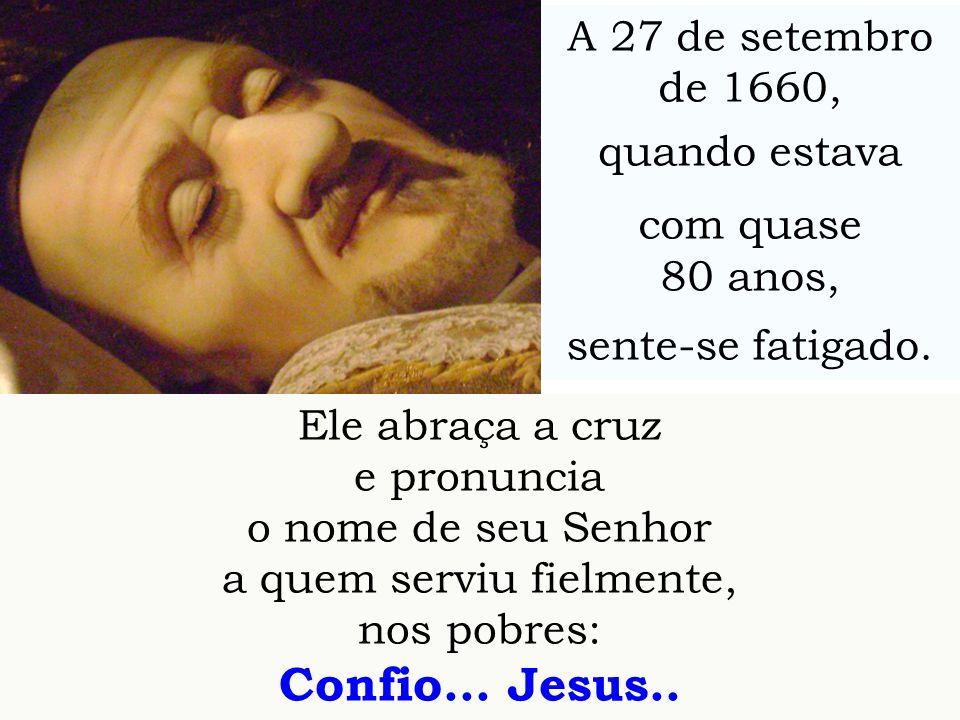 Ele abraça a cruz e pronuncia o nome de seu Senhor a quem serviu fielmente, nos pobres: Confio... Jesus.. A 27 de setembro de 1660, quando estava com