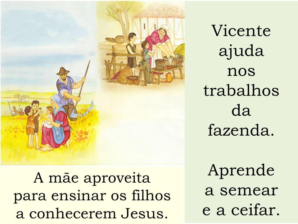 Vicente ajuda nos trabalhos da fazenda. Aprende a semear e a ceifar. A mãe aproveita para ensinar os filhos a conhecerem Jesus.
