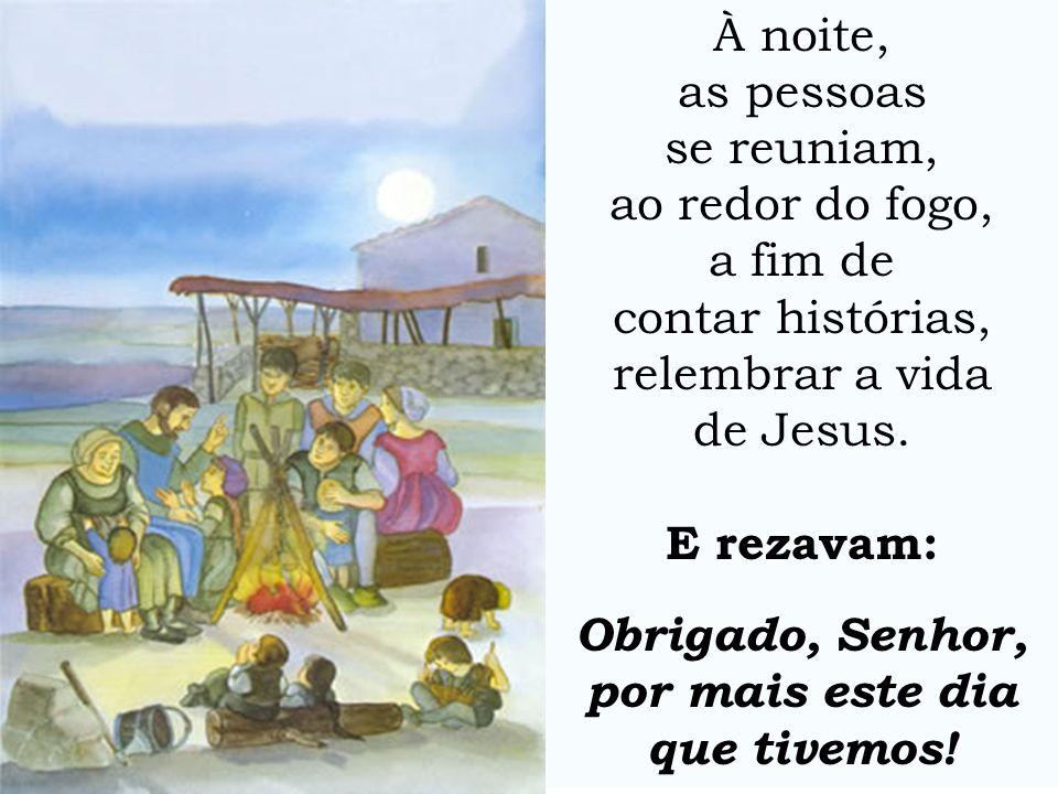 À noite, as pessoas se reuniam, ao redor do fogo, a fim de contar histórias, relembrar a vida de Jesus. E rezavam: Obrigado, Senhor, por mais este dia