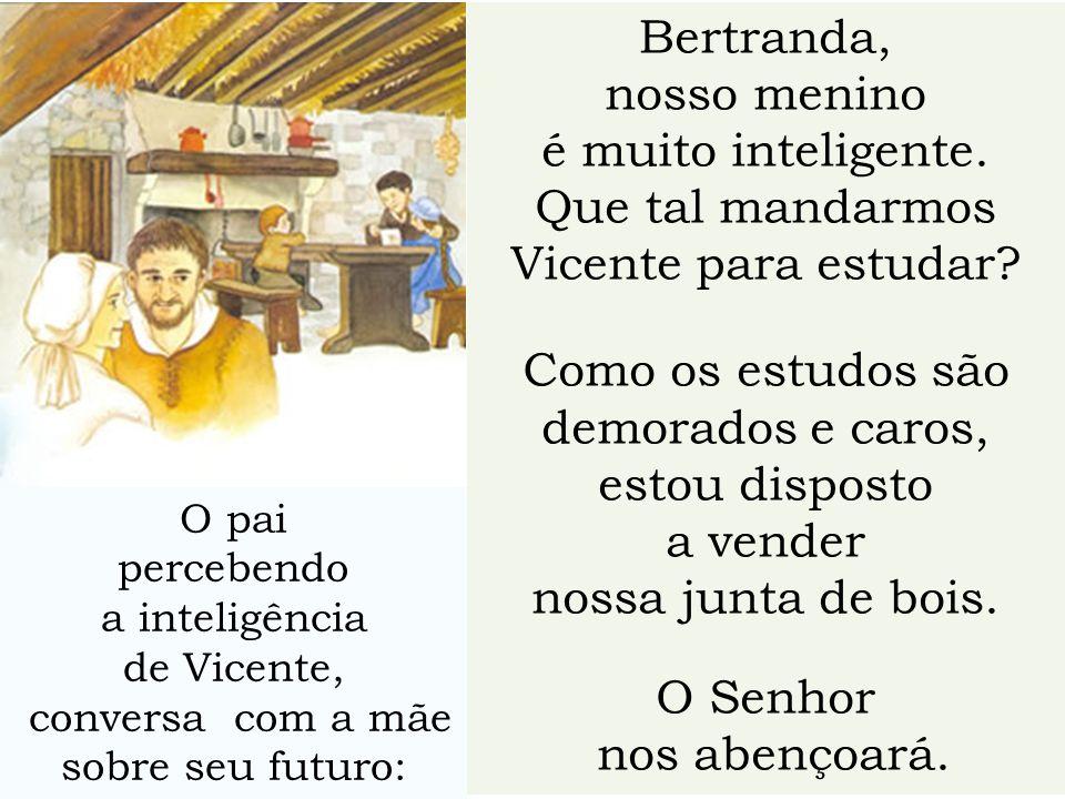 Bertranda, nosso menino é muito inteligente. Que tal mandarmos Vicente para estudar? Como os estudos são demorados e caros, estou disposto a vender no