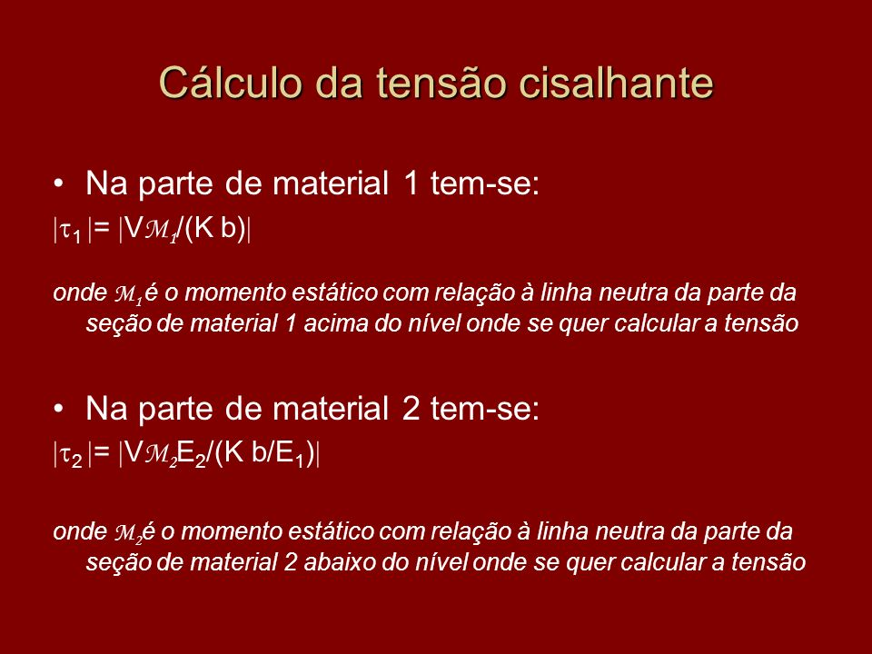 Cálculo da tensão cisalhante Na parte de material 1 tem-se: 1 = V M 1 /(K b) onde M 1 é o momento estático com relação à linha neutra da parte da seçã