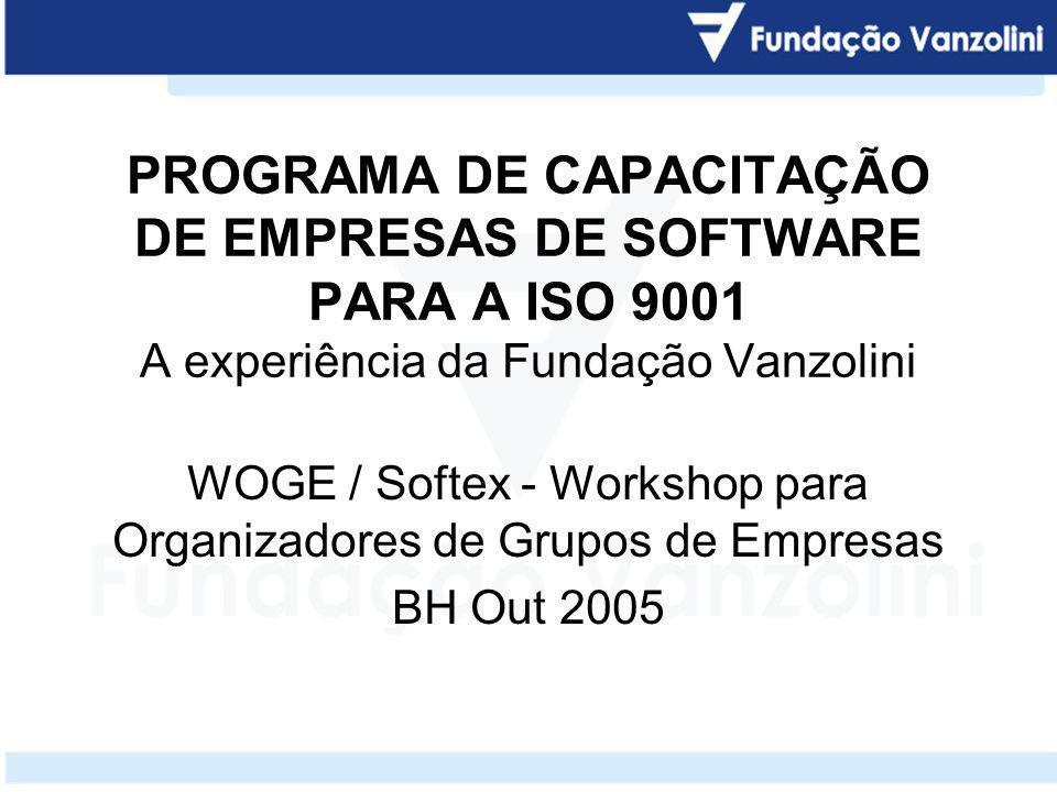 PROGRAMA DE CAPACITAÇÃO DE EMPRESAS DE SOFTWARE PARA A ISO 9001 A experiência da Fundação Vanzolini WOGE / Softex - Workshop para Organizadores de Gru