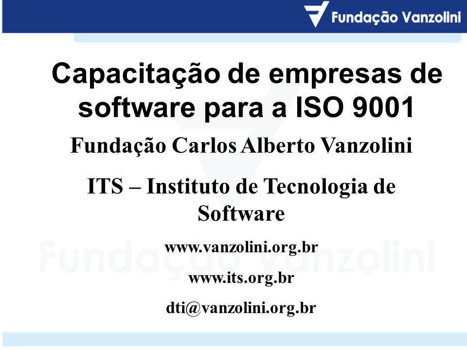 Capacitação de empresas de software para a ISO 9001 Fundação Carlos Alberto Vanzolini ITS – Instituto de Tecnologia de Software www.vanzolini.org.br w