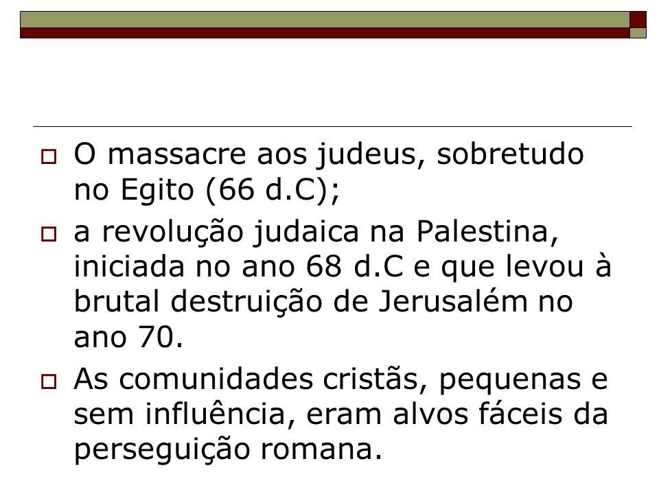 O massacre aos judeus, sobretudo no Egito (66 d.C); a revolução judaica na Palestina, iniciada no ano 68 d.C e que levou à brutal destruição de Jerusa