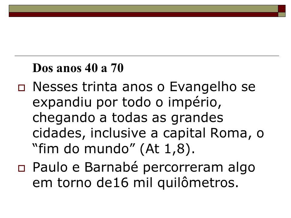 Dos anos 40 a 70 Nesses trinta anos o Evangelho se expandiu por todo o império, chegando a todas as grandes cidades, inclusive a capital Roma, o fim d
