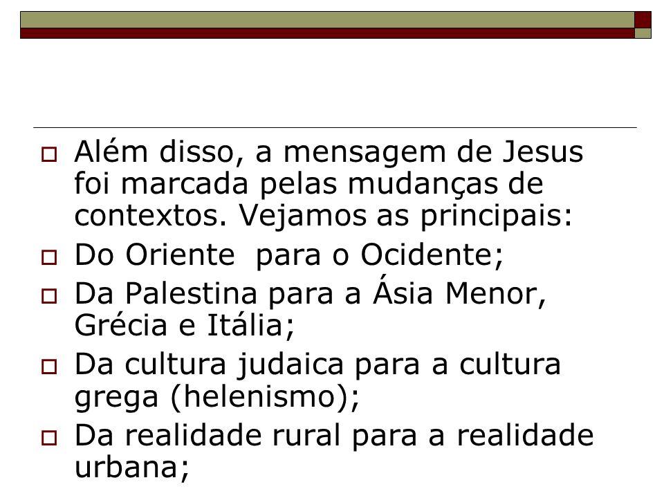 Além disso, a mensagem de Jesus foi marcada pelas mudanças de contextos. Vejamos as principais: Do Oriente para o Ocidente; Da Palestina para a Ásia M