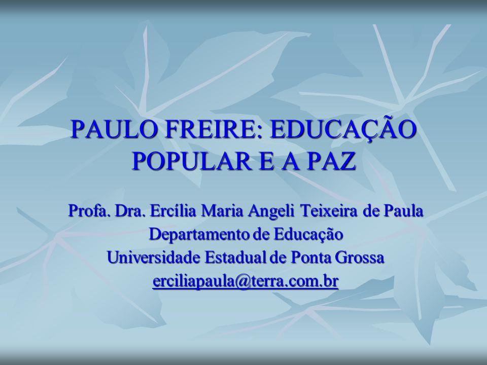 PAULO FREIRE: EDUCAÇÃO POPULAR E A PAZ Profa. Dra. Ercília Maria Angeli Teixeira de Paula Departamento de Educação Universidade Estadual de Ponta Gros