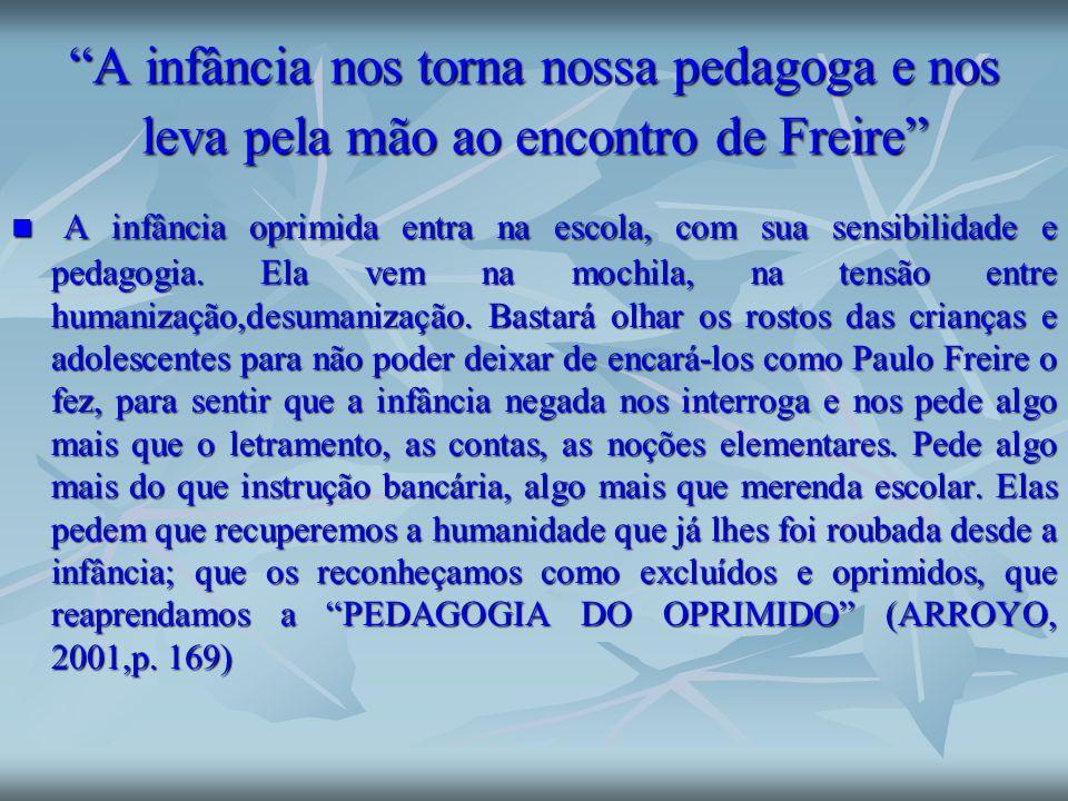 A infância nos torna nossa pedagoga e nos leva pela mão ao encontro de Freire A infância oprimida entra na escola, com sua sensibilidade e pedagogia.