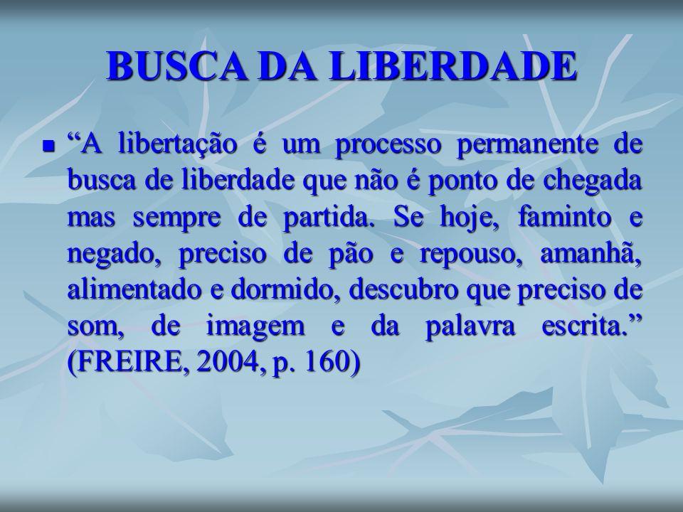 BUSCA DA LIBERDADE A libertação é um processo permanente de busca de liberdade que não é ponto de chegada mas sempre de partida. Se hoje, faminto e ne