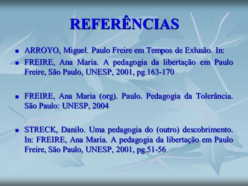 REFERÊNCIAS ARROYO, Miguel. Paulo Freire em Tempos de Exlusão. In: ARROYO, Miguel. Paulo Freire em Tempos de Exlusão. In: FREIRE, Ana Maria. A pedagog