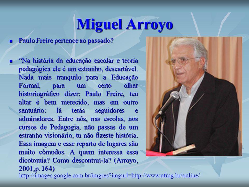 Miguel Arroyo Paulo Freire pertence ao passado? Paulo Freire pertence ao passado? Na história da educação escolar e teoria pedagógica ele é um estranh