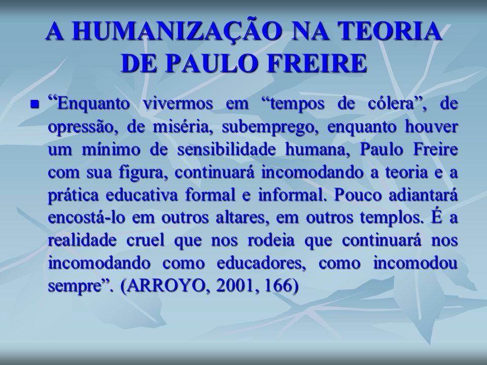 A HUMANIZAÇÃO NA TEORIA DE PAULO FREIRE Enquanto vivermos em tempos de cólera, de opressão, de miséria, subemprego, enquanto houver um mínimo de sensi