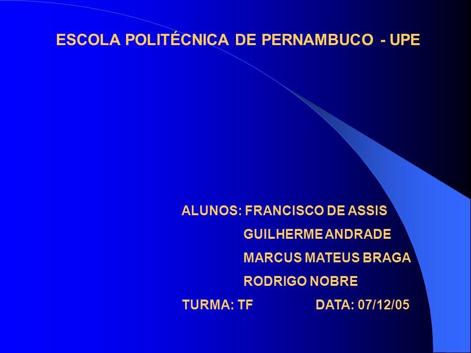 ALUNOS: FRANCISCO DE ASSIS GUILHERME ANDRADE MARCUS MATEUS BRAGA RODRIGO NOBRE TURMA: TF DATA: 07/12/05 ESCOLA POLITÉCNICA DE PERNAMBUCO - UPE