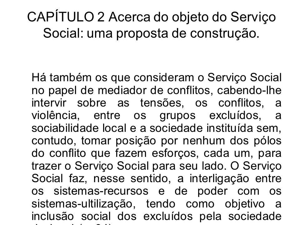 CAPÍTULO 2 Acerca do objeto do Serviço Social: uma proposta de construção. Há também os que consideram o Serviço Social no papel de mediador de confli