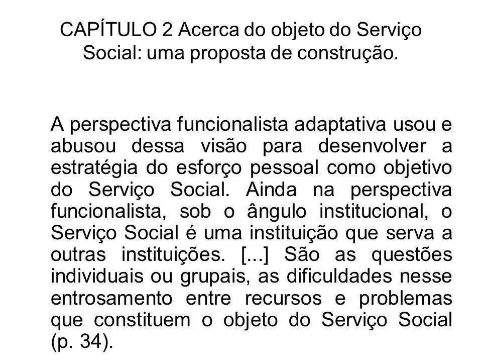 CAPÍTULO 2 Acerca do objeto do Serviço Social: uma proposta de construção. A perspectiva funcionalista adaptativa usou e abusou dessa visão para desen