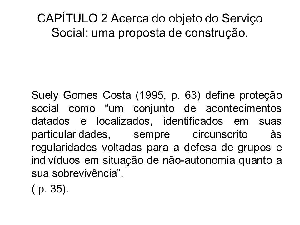 CAPÍTULO 2 Acerca do objeto do Serviço Social: uma proposta de construção. Suely Gomes Costa (1995, p. 63) define proteção social como um conjunto de