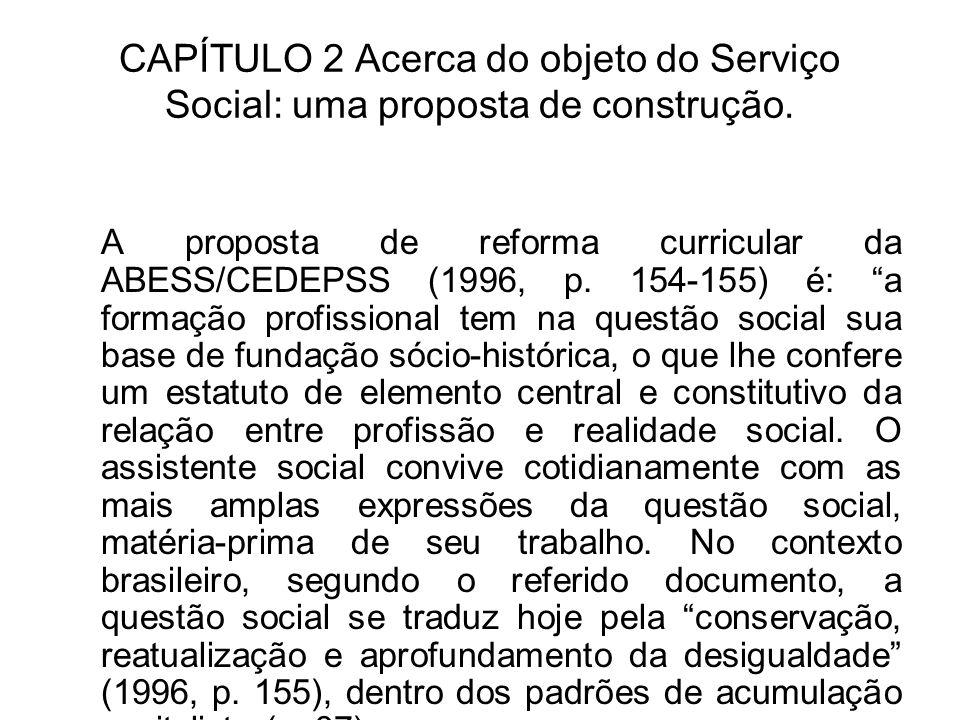 CAPÍTULO 2 Acerca do objeto do Serviço Social: uma proposta de construção. A proposta de reforma curricular da ABESS/CEDEPSS (1996, p. 154-155) é: a f