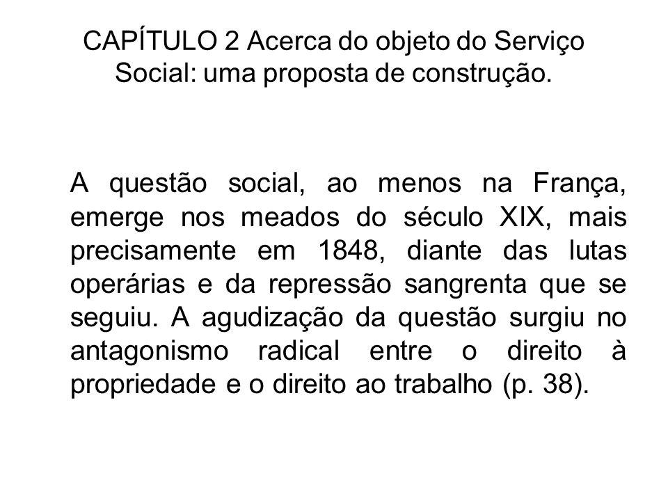 CAPÍTULO 2 Acerca do objeto do Serviço Social: uma proposta de construção. A questão social, ao menos na França, emerge nos meados do século XIX, mais