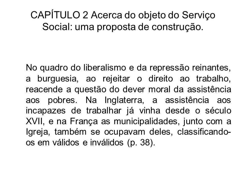 CAPÍTULO 2 Acerca do objeto do Serviço Social: uma proposta de construção. No quadro do liberalismo e da repressão reinantes, a burguesia, ao rejeitar