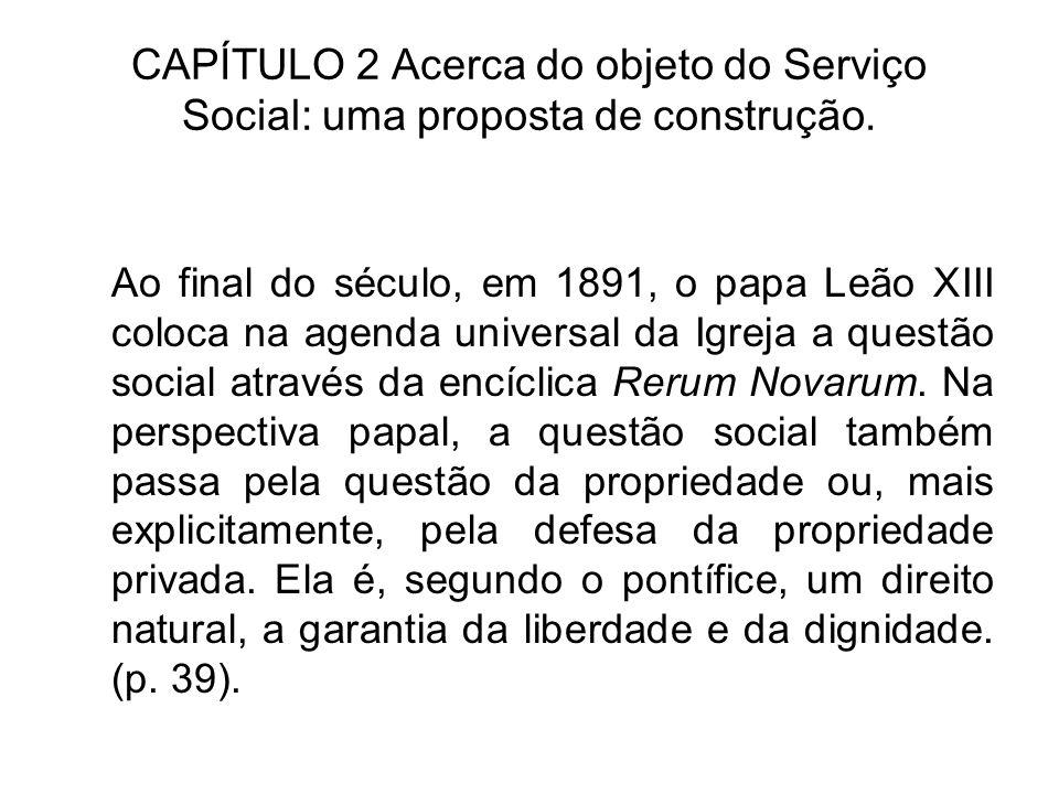 CAPÍTULO 2 Acerca do objeto do Serviço Social: uma proposta de construção. Ao final do século, em 1891, o papa Leão XIII coloca na agenda universal da