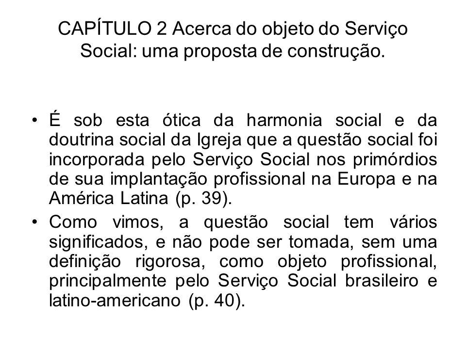 CAPÍTULO 2 Acerca do objeto do Serviço Social: uma proposta de construção. É sob esta ótica da harmonia social e da doutrina social da Igreja que a qu