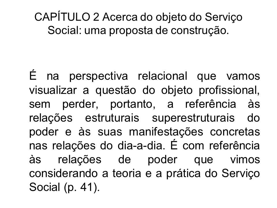 CAPÍTULO 2 Acerca do objeto do Serviço Social: uma proposta de construção. É na perspectiva relacional que vamos visualizar a questão do objeto profis