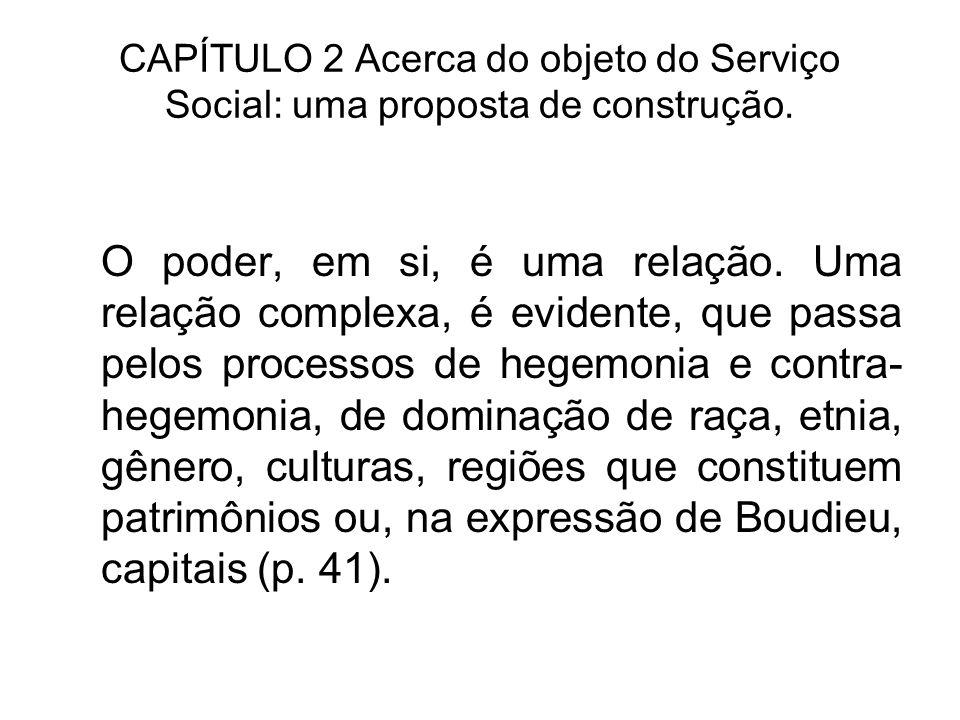 CAPÍTULO 2 Acerca do objeto do Serviço Social: uma proposta de construção. O poder, em si, é uma relação. Uma relação complexa, é evidente, que passa