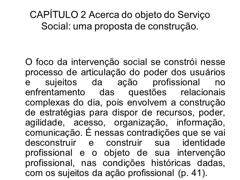 CAPÍTULO 2 Acerca do objeto do Serviço Social: uma proposta de construção. O foco da intervenção social se constrói nesse processo de articulação do p