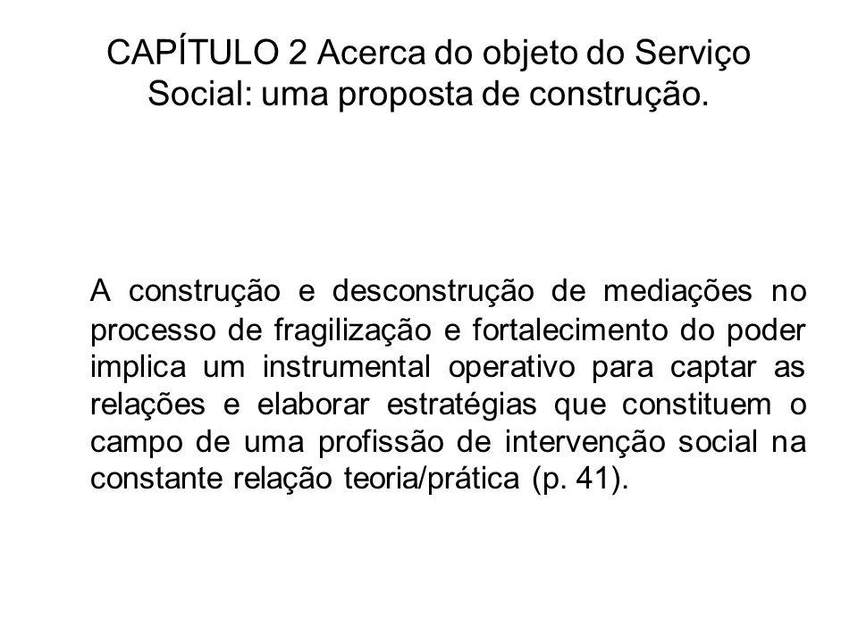CAPÍTULO 2 Acerca do objeto do Serviço Social: uma proposta de construção. A construção e desconstrução de mediações no processo de fragilização e for