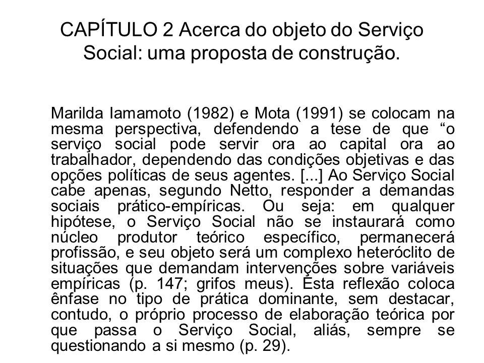 CAPÍTULO 2 Acerca do objeto do Serviço Social: uma proposta de construção. Marilda Iamamoto (1982) e Mota (1991) se colocam na mesma perspectiva, defe