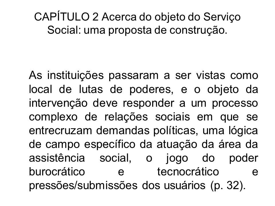 CAPÍTULO 2 Acerca do objeto do Serviço Social: uma proposta de construção. As instituições passaram a ser vistas como local de lutas de poderes, e o o