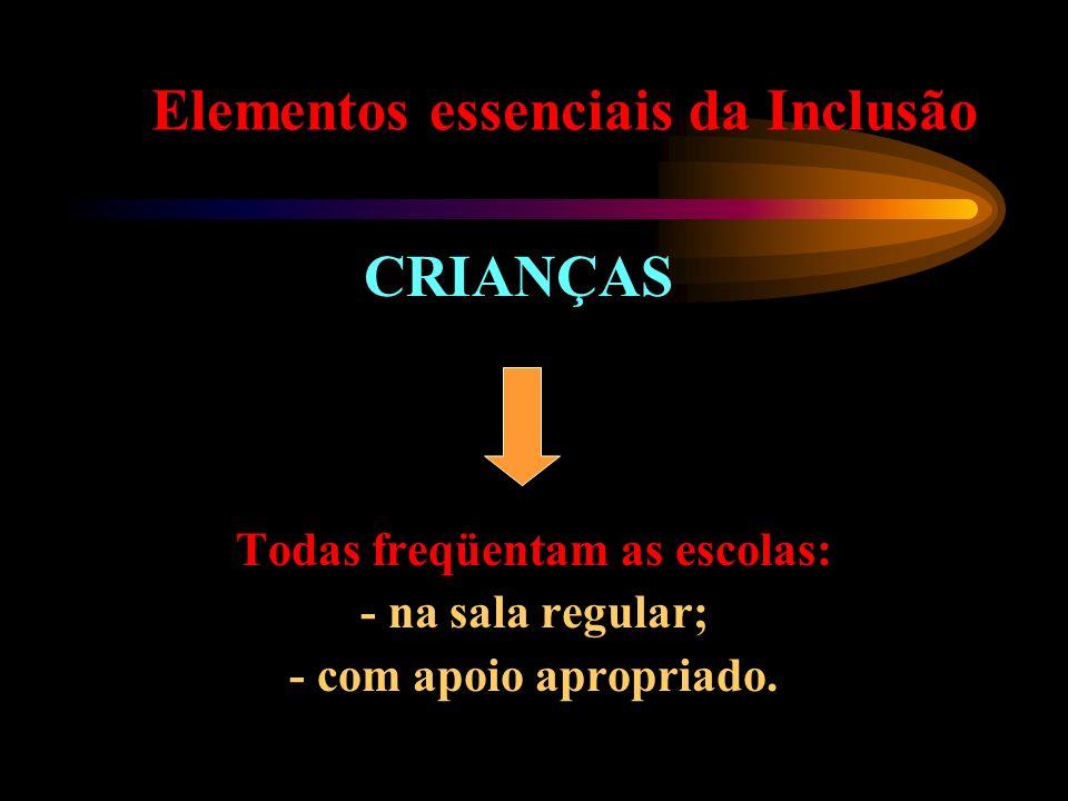 Elementos essenciais da Inclusão CRIANÇAS Todas freqüentam as escolas: - na sala regular; - com apoio apropriado.