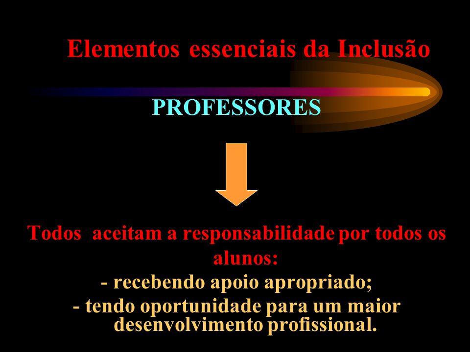 Elementos essenciais da Inclusão PROFESSORES Todos aceitam a responsabilidade por todos os alunos: - recebendo apoio apropriado; - tendo oportunidade