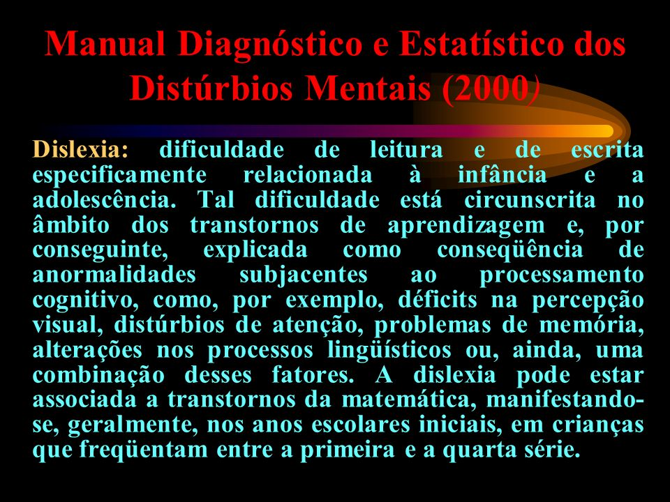 Manual Diagnóstico e Estatístico dos Distúrbios Mentais (2000) Dislexia: dificuldade de leitura e de escrita especificamente relacionada à infância e