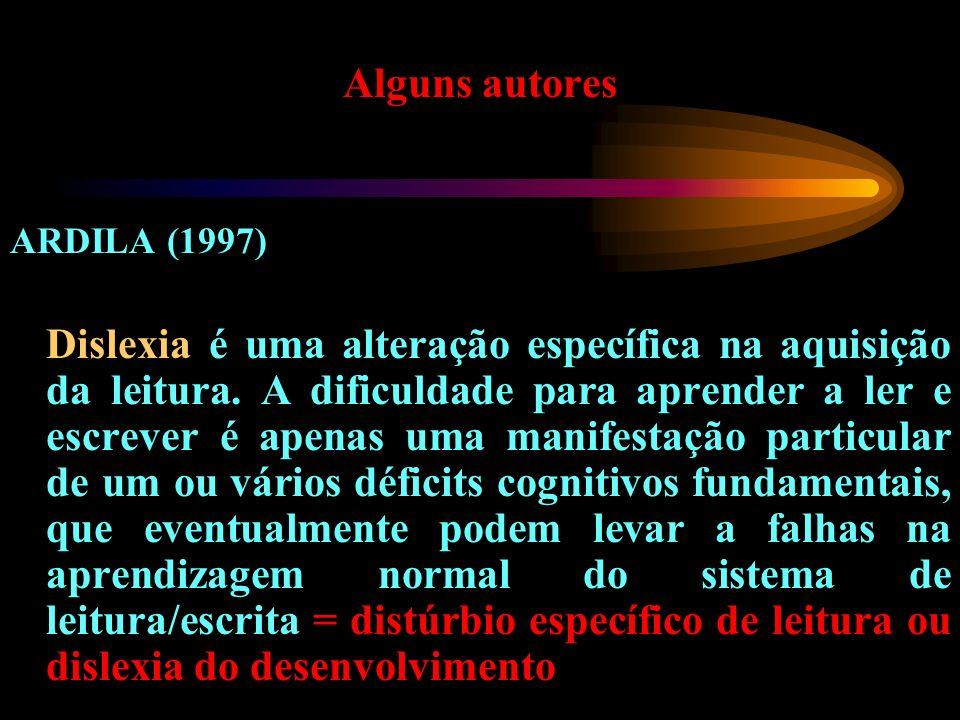 Alguns autores ARDILA (1997) Dislexia é uma alteração específica na aquisição da leitura. A dificuldade para aprender a ler e escrever é apenas uma ma