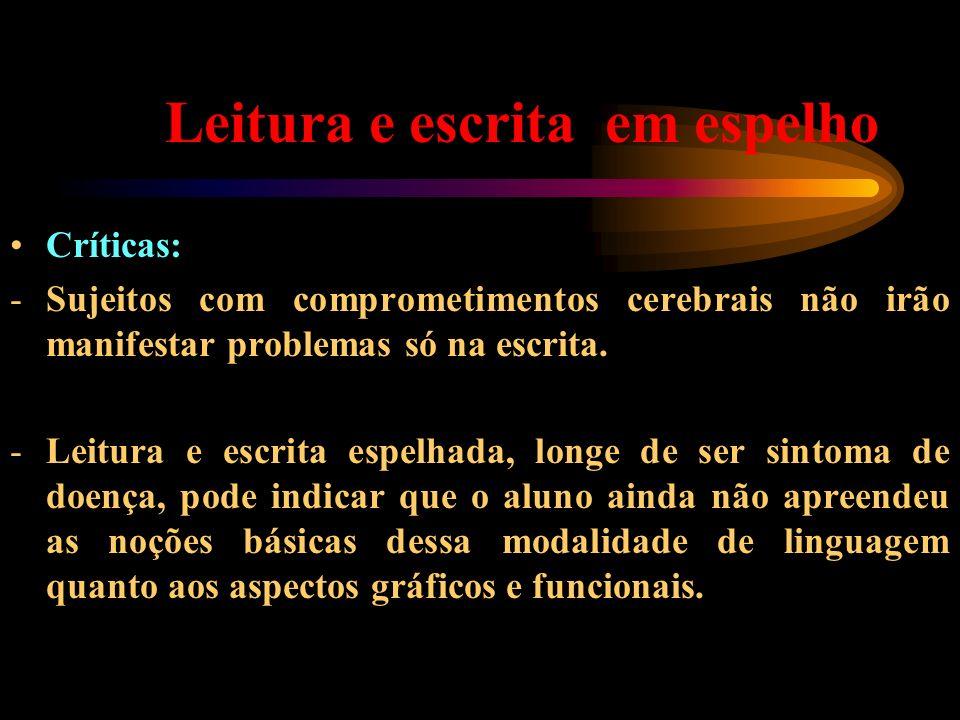 Leitura e escrita em espelho Críticas: -Sujeitos com comprometimentos cerebrais não irão manifestar problemas só na escrita. -Leitura e escrita espelh