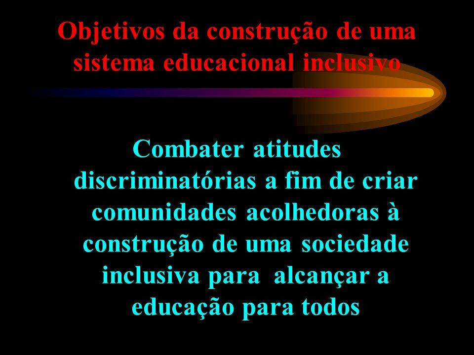 Objetivos da construção de uma sistema educacional inclusivo Combater atitudes discriminatórias a fim de criar comunidades acolhedoras à construção de