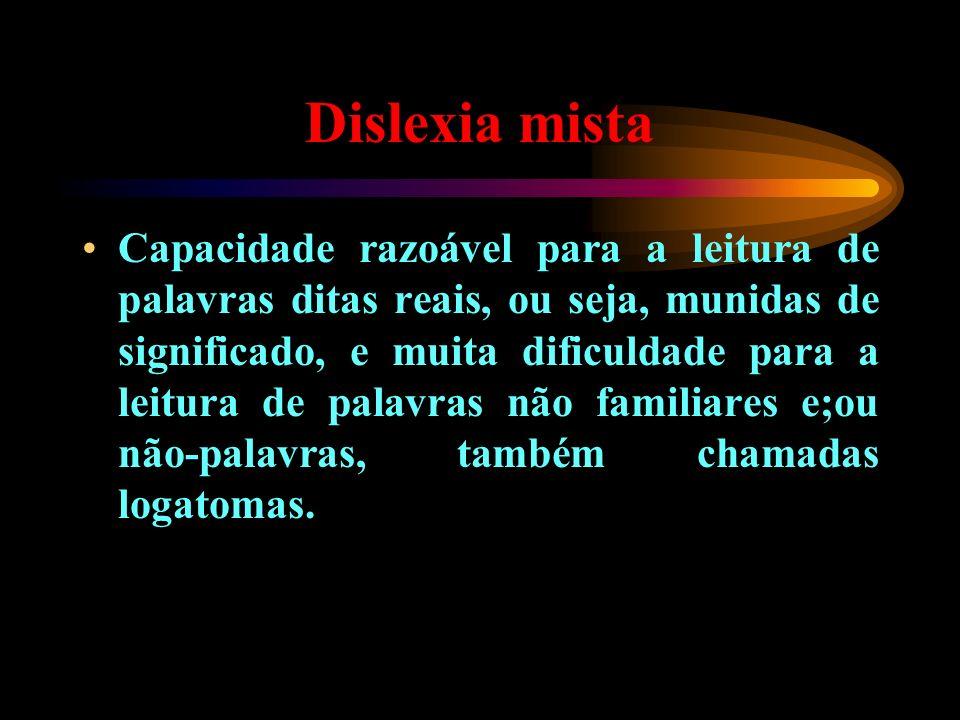 Dislexia mista Capacidade razoável para a leitura de palavras ditas reais, ou seja, munidas de significado, e muita dificuldade para a leitura de pala