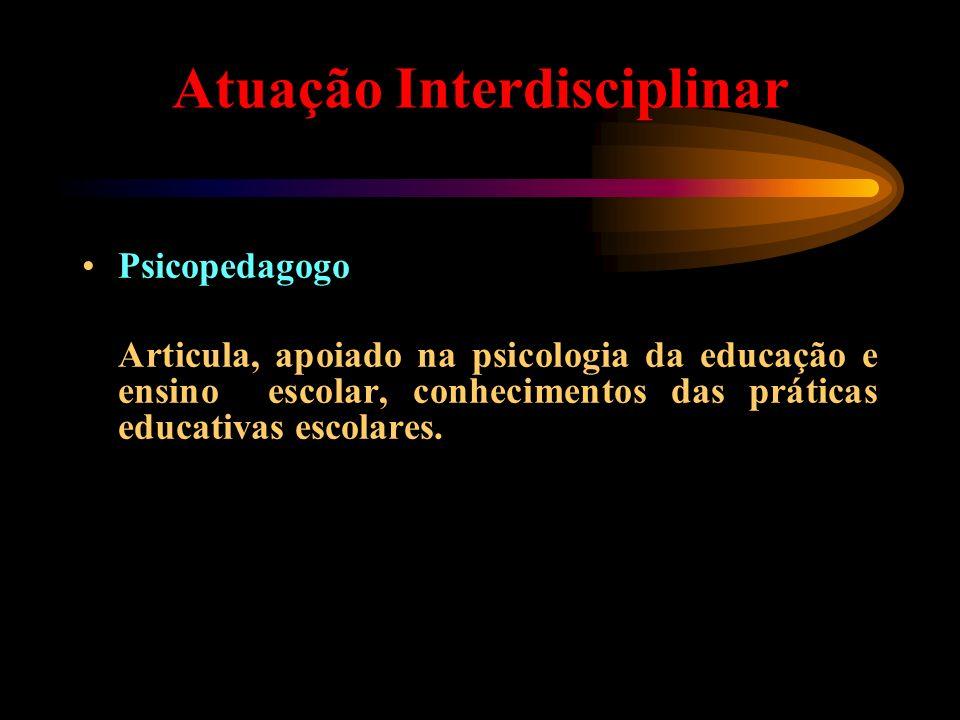 Atuação Interdisciplinar Psicopedagogo Articula, apoiado na psicologia da educação e ensino escolar, conhecimentos das práticas educativas escolares.