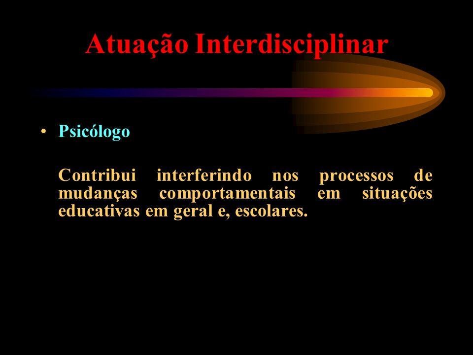 Atuação Interdisciplinar Psicólogo Contribui interferindo nos processos de mudanças comportamentais em situações educativas em geral e, escolares.