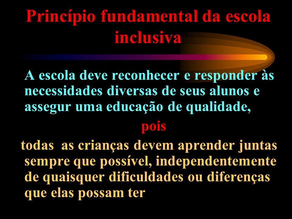 Princípio fundamental da escola inclusiva A escola deve reconhecer e responder às necessidades diversas de seus alunos e assegur uma educação de quali