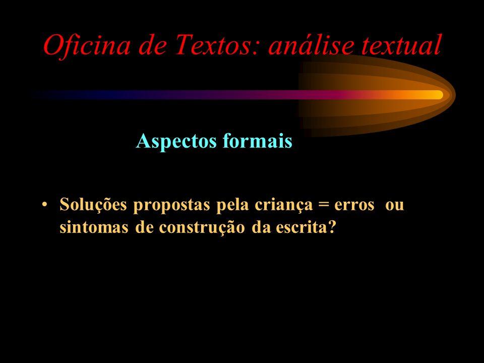 Oficina de Textos: análise textual Aspectos formais Soluções propostas pela criança = erros ou sintomas de construção da escrita?