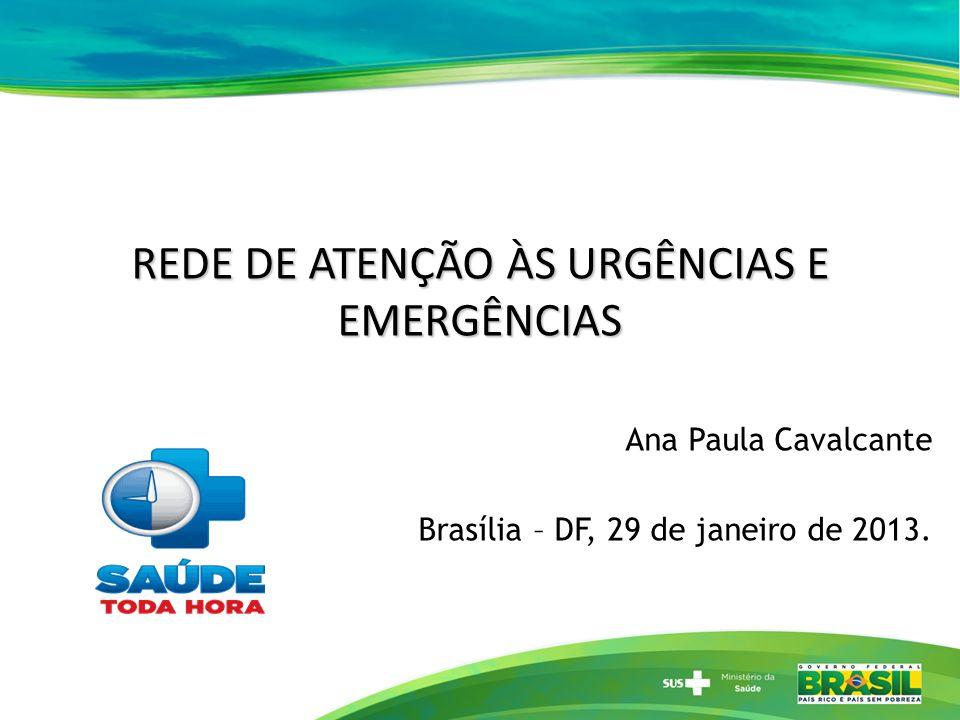REDE DE ATENÇÃO ÀS URGÊNCIAS E EMERGÊNCIAS Ana Paula Cavalcante Brasília – DF, 29 de janeiro de 2013.