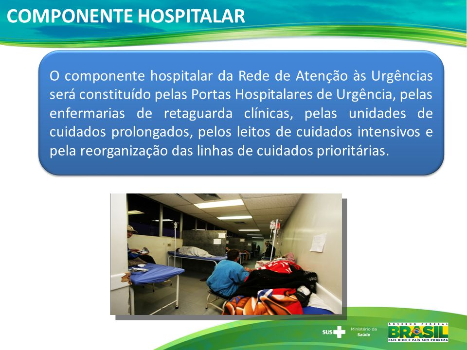 COMPONENTE HOSPITALAR O componente hospitalar da Rede de Atenção às Urgências será constituído pelas Portas Hospitalares de Urgência, pelas enfermaria