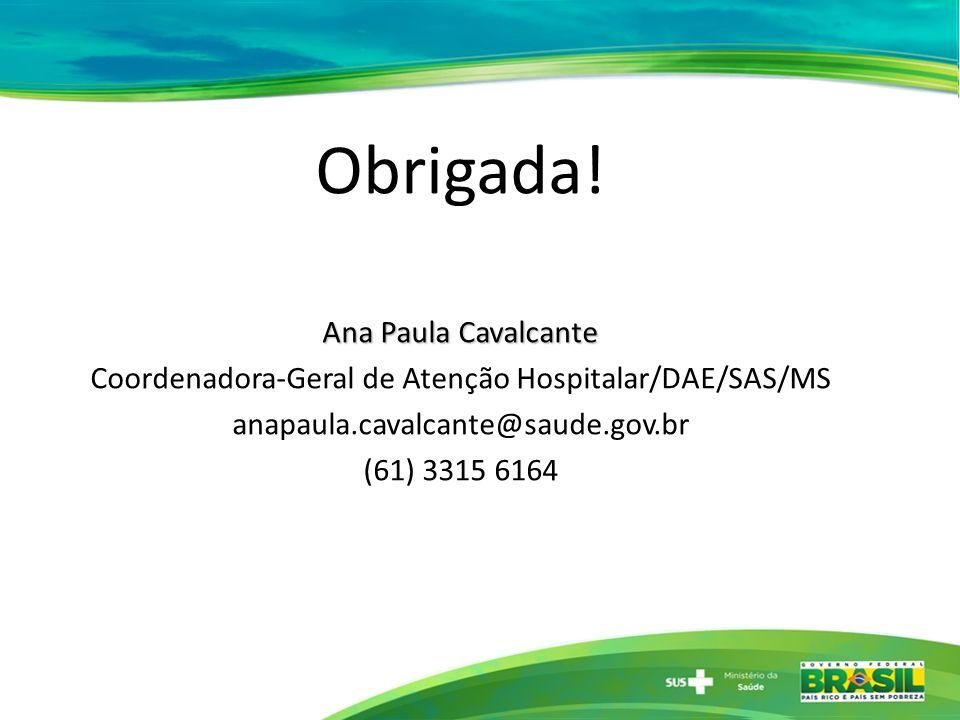Obrigada! Ana Paula Cavalcante Coordenadora-Geral de Atenção Hospitalar/DAE/SAS/MS anapaula.cavalcante@saude.gov.br (61) 3315 6164