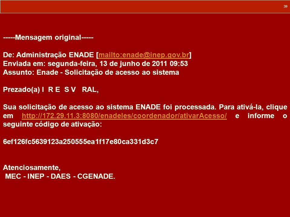39 -----Mensagem original----- De: Administração ENADE [mailto:enade@inep.gov.br]mailto:enade@inep.gov.br Enviada em: segunda-feira, 13 de junho de 20