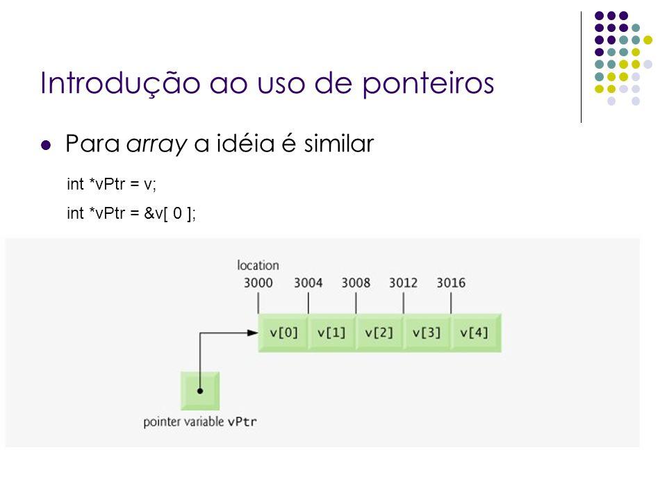Introdução ao uso de ponteiros Para array a idéia é similar int *vPtr = v; int *vPtr = &v[ 0 ];