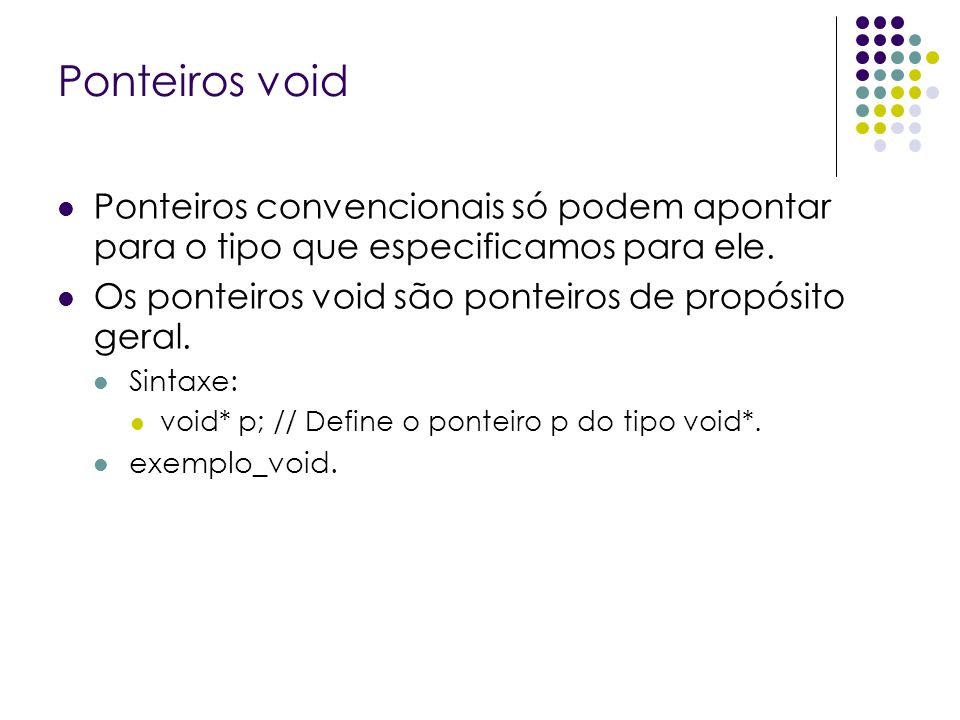 Ponteiros void Ponteiros convencionais só podem apontar para o tipo que especificamos para ele. Os ponteiros void são ponteiros de propósito geral. Si