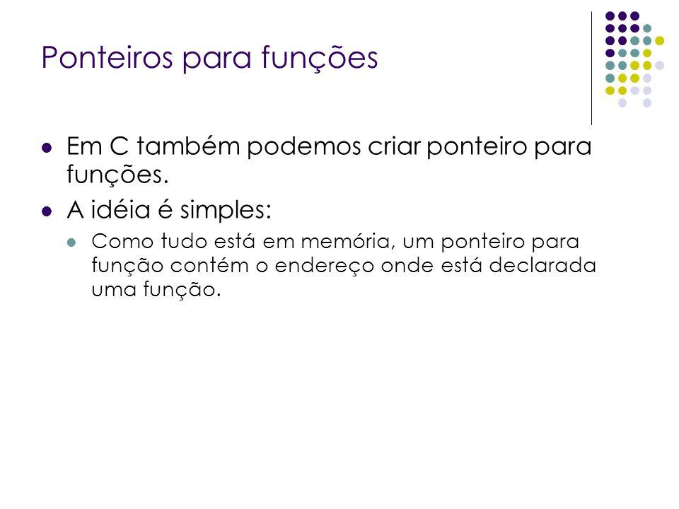Ponteiros para funções Em C também podemos criar ponteiro para funções. A idéia é simples: Como tudo está em memória, um ponteiro para função contém o