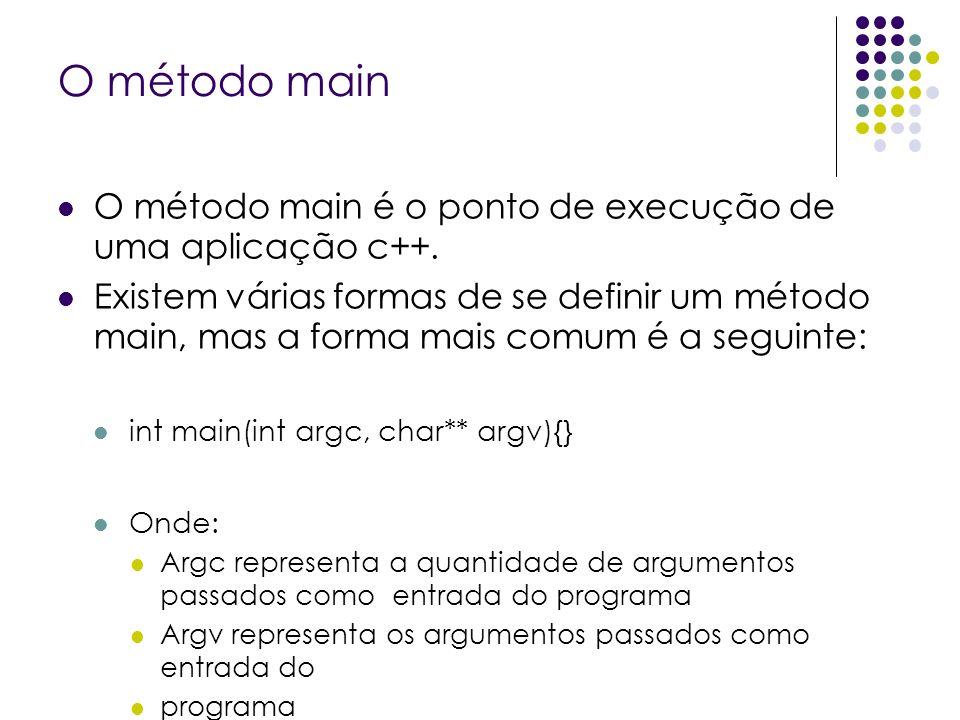 O método main O método main é o ponto de execução de uma aplicação c++. Existem várias formas de se definir um método main, mas a forma mais comum é a